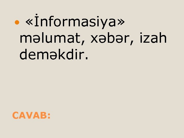 «İnformasiya» məlumat, xəbər, izah deməkdir. CAVAB: