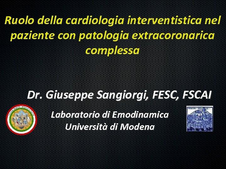 Ruolo della cardiologia interventistica nel paziente con patologia extracoronarica complessa Dr. Giuseppe Sangiorgi, FESC,