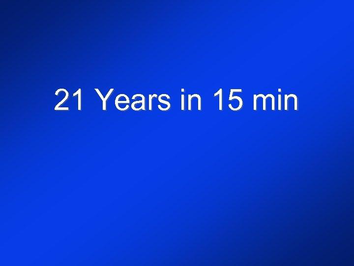 21 Years in 15 min
