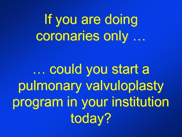 If you are doing coronaries only … … could you start a pulmonary valvuloplasty
