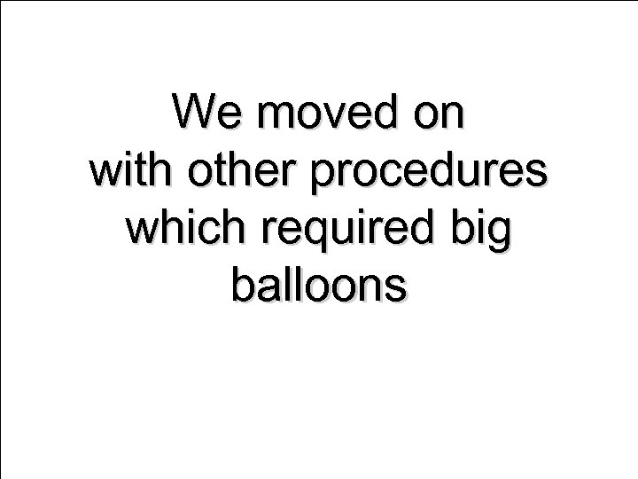 We moved on with other procedures which required big balloons