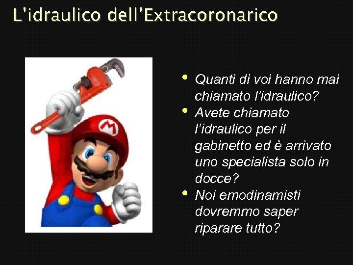 L'idraulico dell'Extracoronarico • • • Quanti di voi hanno mai chiamato l'idraulico? Avete chiamato