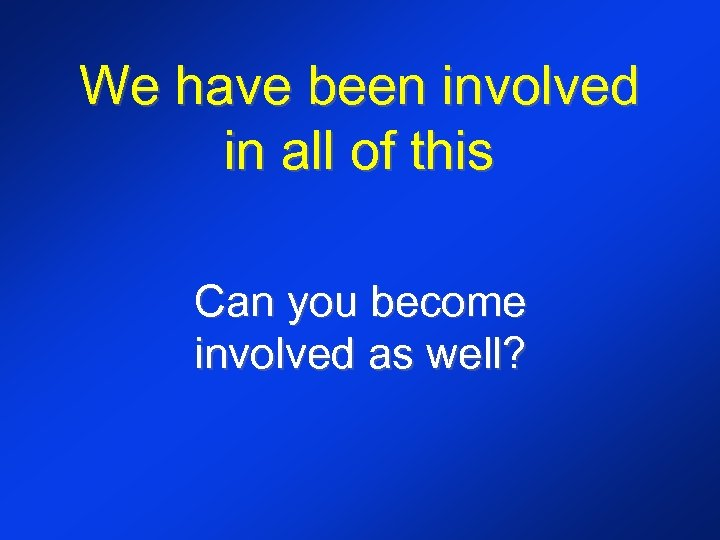 We have been involved in all of this Can you become involved as well?