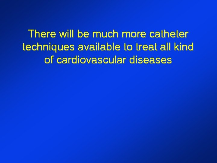 There will be much more catheter techniques available to treat all kind of cardiovascular