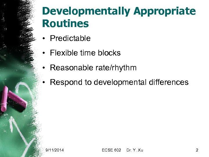 Developmentally Appropriate Routines • Predictable • Flexible time blocks • Reasonable rate/rhythm • Respond