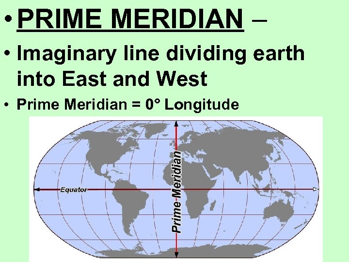• PRIME MERIDIAN – • Imaginary line dividing earth into East and West