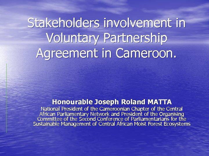 Stakeholders involvement in Voluntary Partnership Agreement in Cameroon. Honourable Joseph Roland MATTA National President