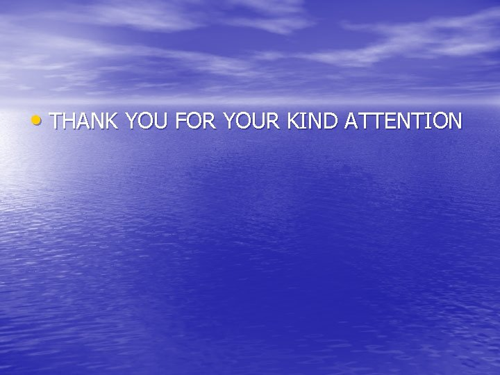 • THANK YOU FOR YOUR KIND ATTENTION