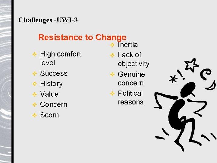 Challenges -UWI-3 Resistance to Change Inertia v Lack of objectivity v Genuine concern v