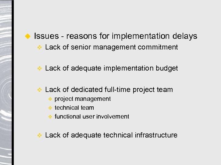 u Issues - reasons for implementation delays v Lack of senior management commitment v