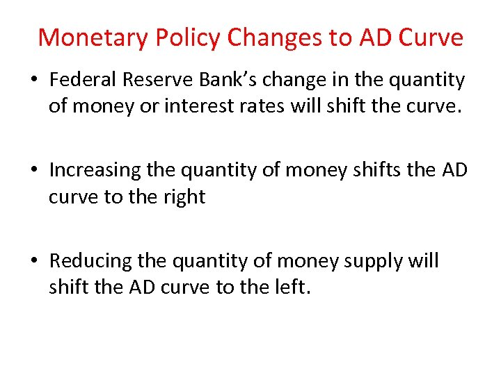 Monetary Policy Changes to AD Curve • Federal Reserve Bank's change in the quantity