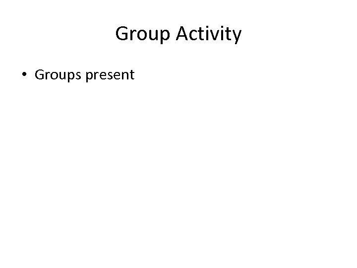 Group Activity • Groups present