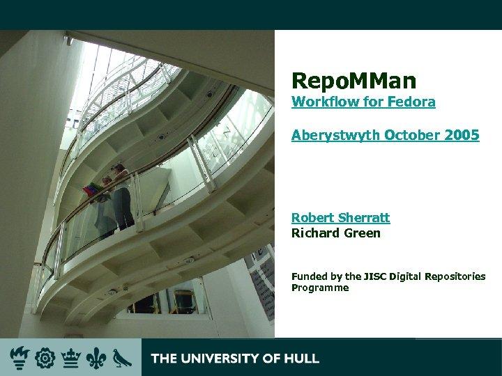 Repo. MMan Workflow for Fedora Aberystwyth October 2005 Robert Sherratt Richard Green Funded by