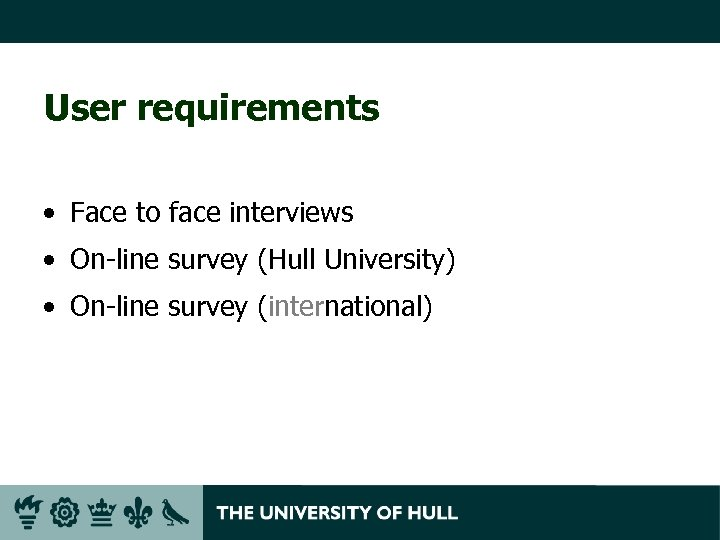User requirements • Face to face interviews • On-line survey (Hull University) • On-line
