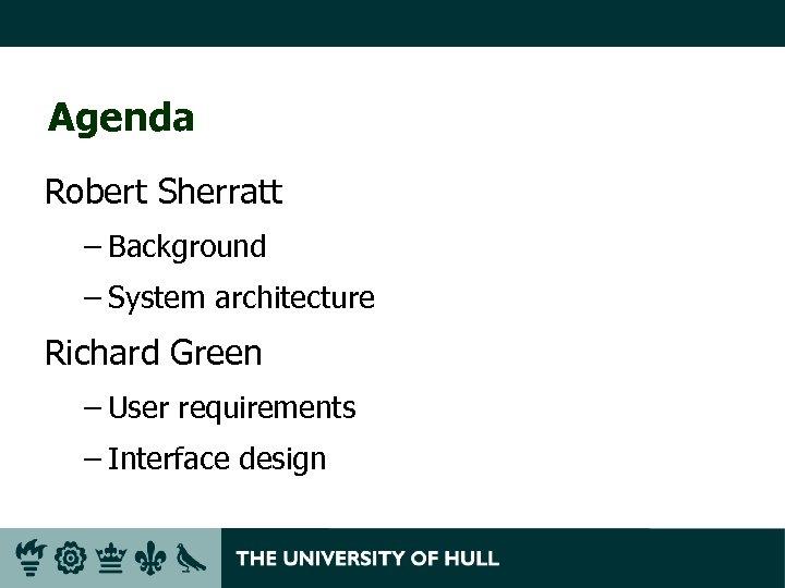 Agenda Robert Sherratt – Background – System architecture Richard Green – User requirements –