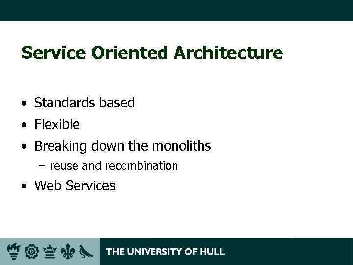 Service Oriented Architecture • Standards based • Flexible • Breaking down the monoliths –
