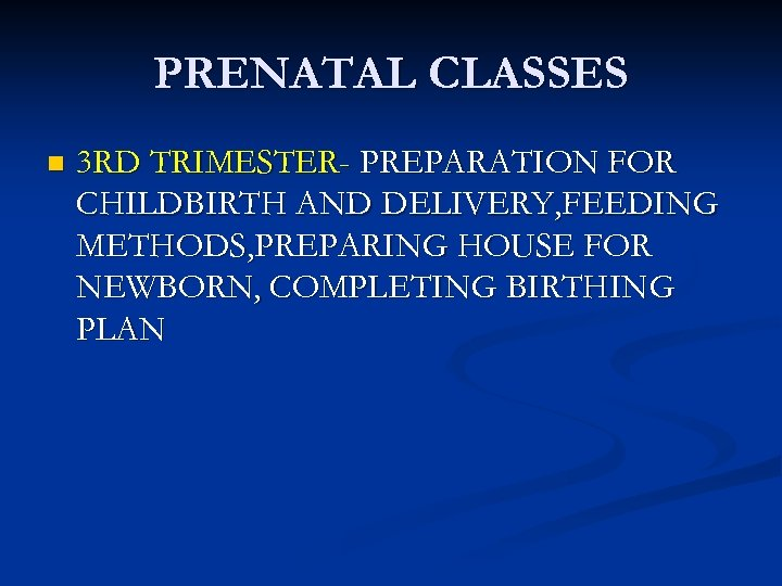 PRENATAL CLASSES n 3 RD TRIMESTER- PREPARATION FOR CHILDBIRTH AND DELIVERY, FEEDING METHODS, PREPARING