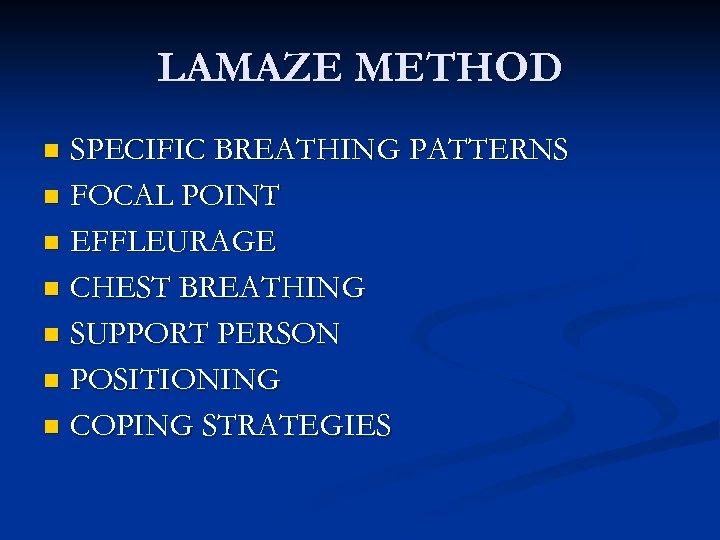 LAMAZE METHOD SPECIFIC BREATHING PATTERNS n FOCAL POINT n EFFLEURAGE n CHEST BREATHING n