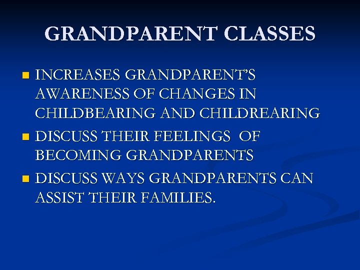 GRANDPARENT CLASSES INCREASES GRANDPARENT'S AWARENESS OF CHANGES IN CHILDBEARING AND CHILDREARING n DISCUSS THEIR