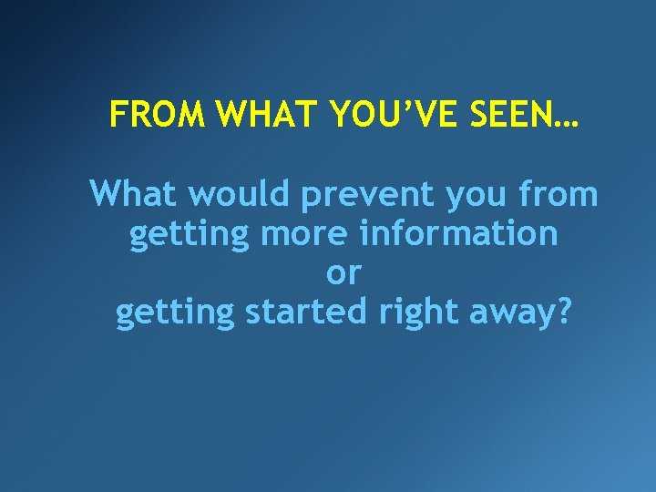 FROM WHAT YOU'VE SEEN… What would prevent you from getting more information or getting