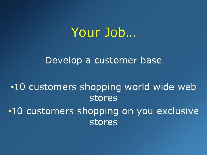 Your Job… Develop a customer base • 10 customers shopping world wide web stores