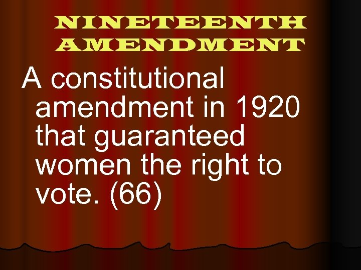 NINETEENTH AMENDMENT A constitutional amendment in 1920 that guaranteed women the right to vote.