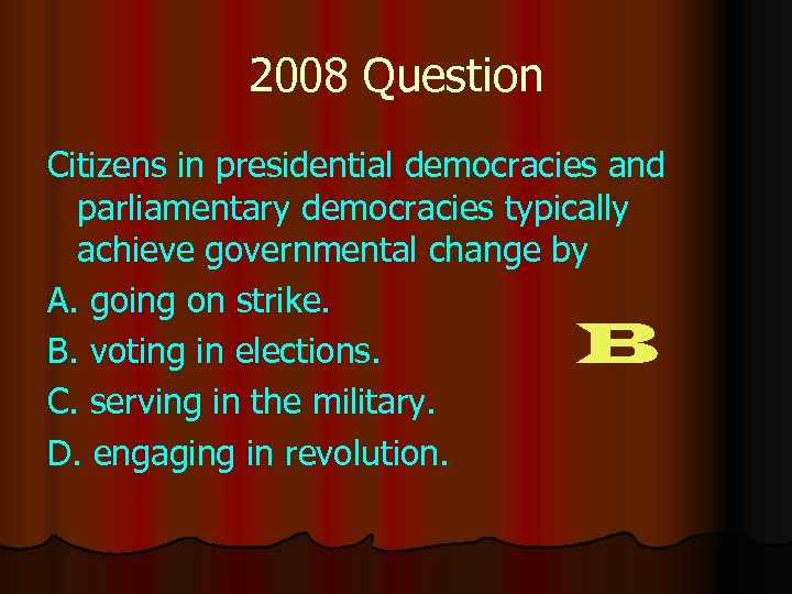 2008 Question Citizens in presidential democracies and parliamentary democracies typically achieve governmental change by
