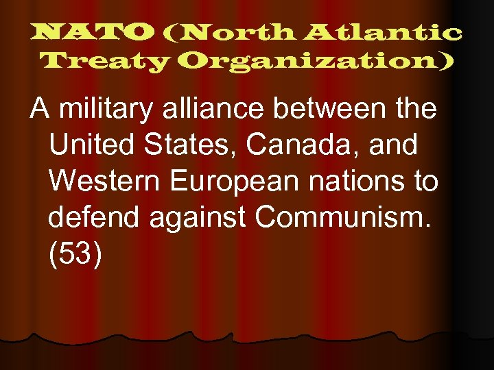 NATO (North Atlantic Treaty Organization) A military alliance between the United States, Canada, and