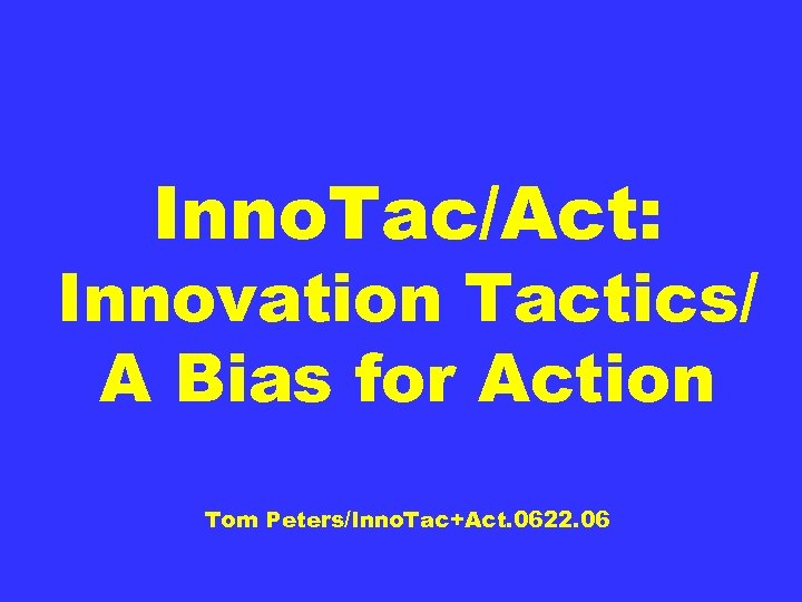Inno. Tac/Act: Innovation Tactics/ A Bias for Action Tom Peters/Inno. Tac+Act. 0622. 06