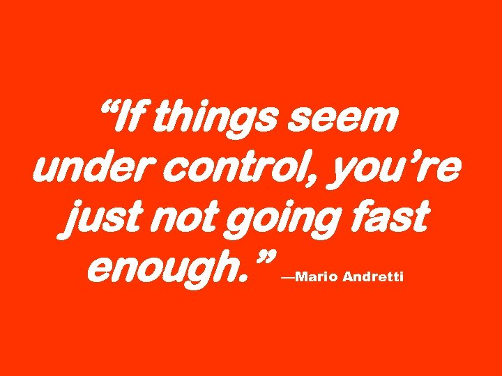 """""""If things seem under control, you're just not going fast enough. """" —Mario Andretti"""
