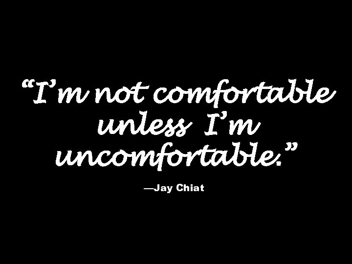 """""""I'm not comfortable unless I'm uncomfortable. """" —Jay Chiat"""