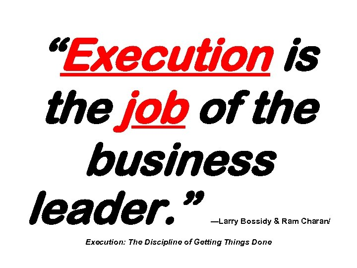 """""""Execution is the job of the business leader. """" —Larry Bossidy & Ram Charan/"""