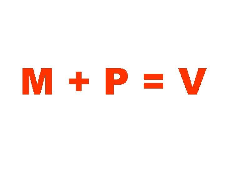 M+P=V
