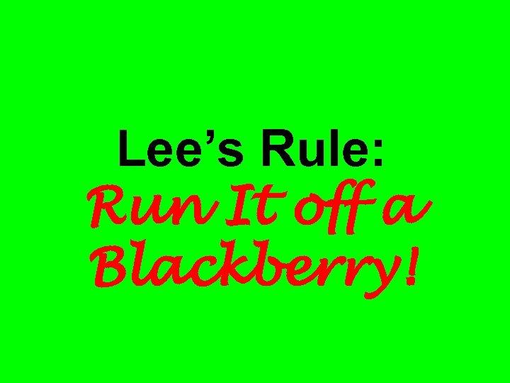 Lee's Rule: Run It off a Blackberry!