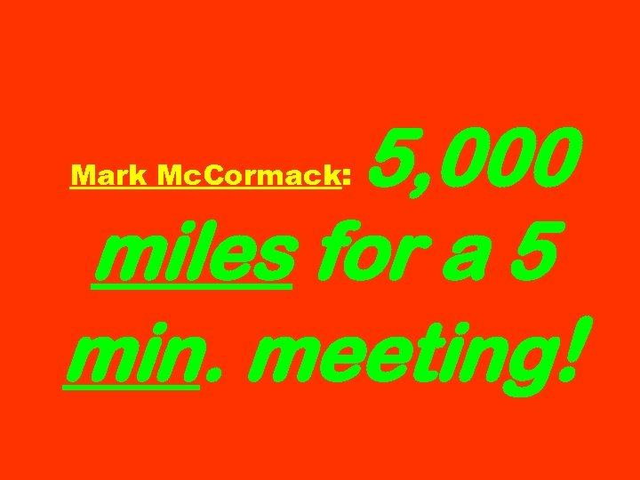 5, 000 miles for a 5 min. meeting! Mark Mc. Cormack:
