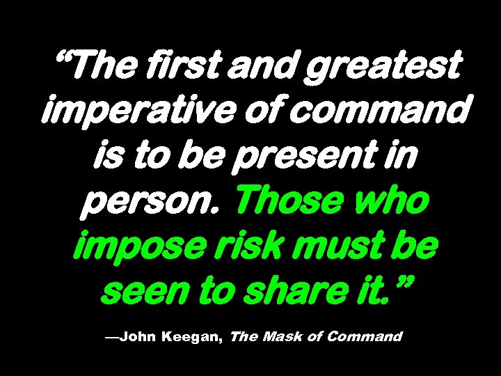 """""""The first and greatest imperative of command is to be present in person. Those"""