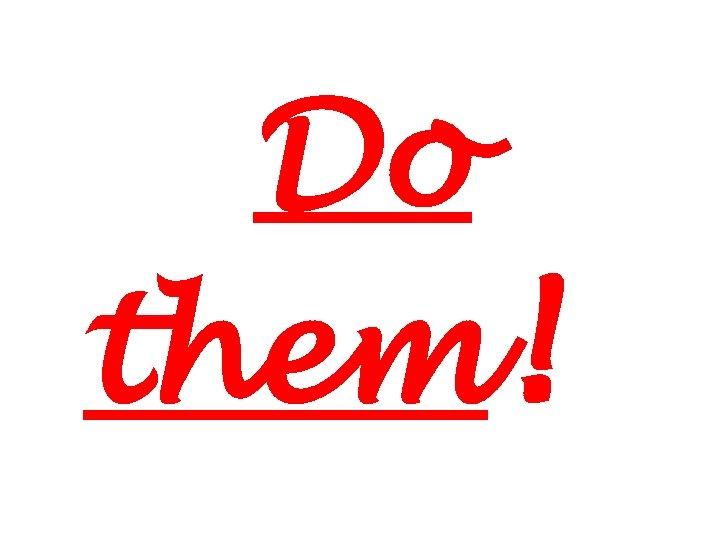 Do them!