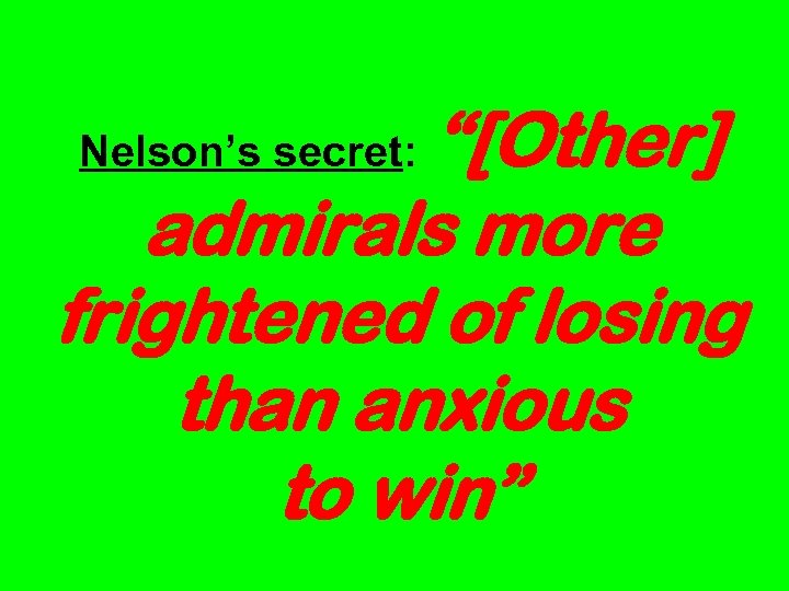 """""""[Other] admirals more frightened of losing than anxious to win"""" Nelson's secret:"""