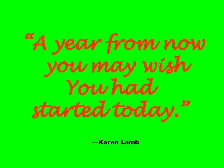 """""""A year from now you may wish You had started today. """" —Karen Lamb"""