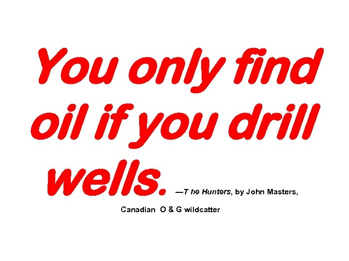 You only find oil if you drill wells. —T he Hunters, by John Masters,