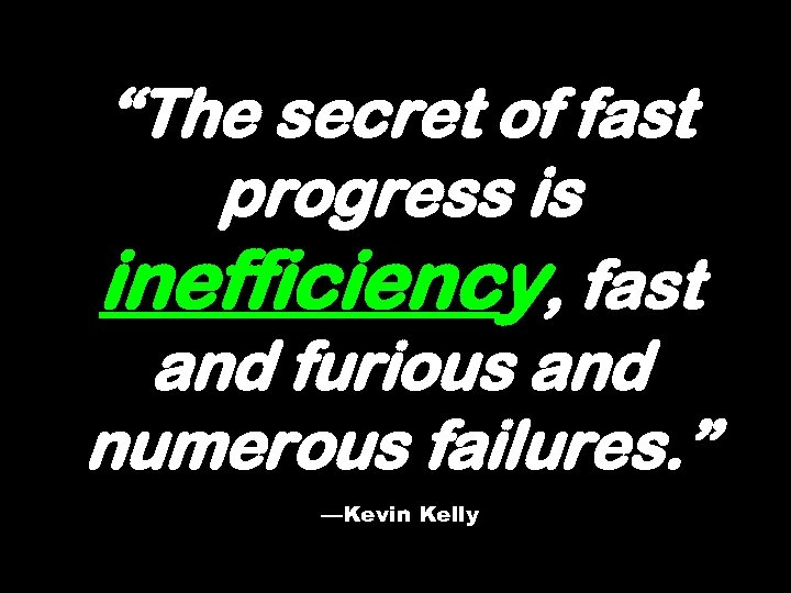 """""""The secret of fast progress is inefficiency, fast and furious and numerous failures. """""""