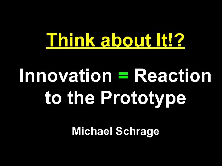 Think about It!? Innovation = Reaction to the Prototype Michael Schrage