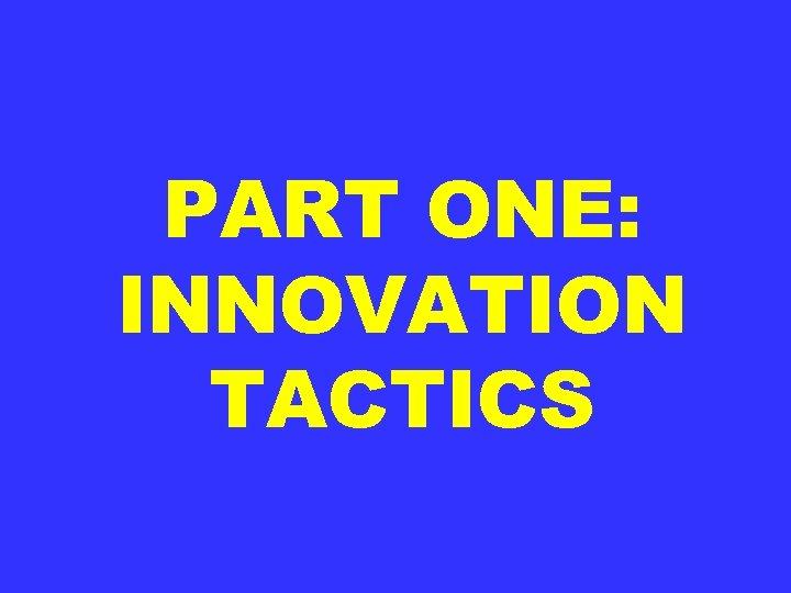 PART ONE: INNOVATION TACTICS