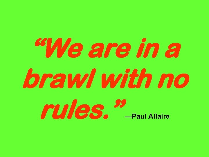 """""""We are in a brawl with no rules. """" —Paul Allaire"""