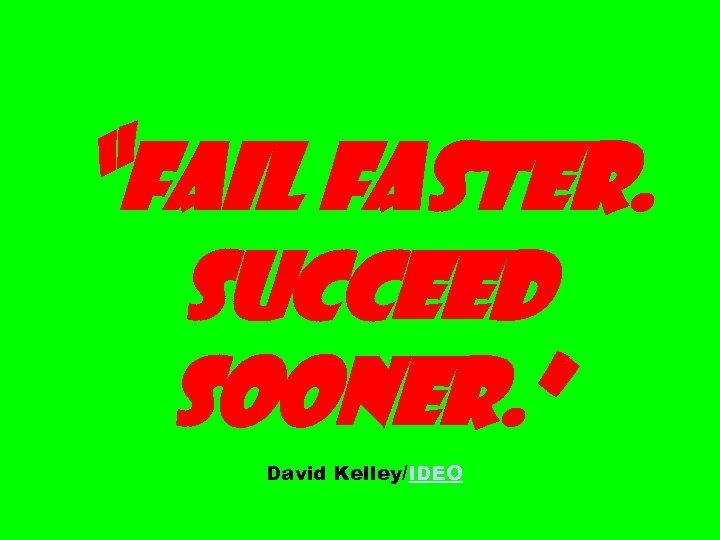 """Fail faster. Succeed sooner. "" David Kelley/IDEO"