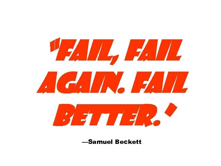"""""""FAIL, FAIL AGAIN. FAIL BETTER. """" —Samuel Beckett"""