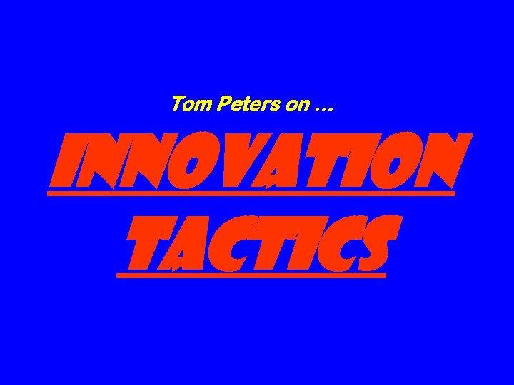 Tom Peters on … Innovation tactics