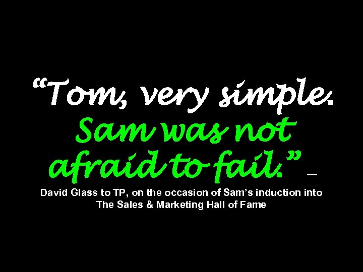 """""""Tom, very simple. Sam was not afraid to fail. """" — David Glass to"""