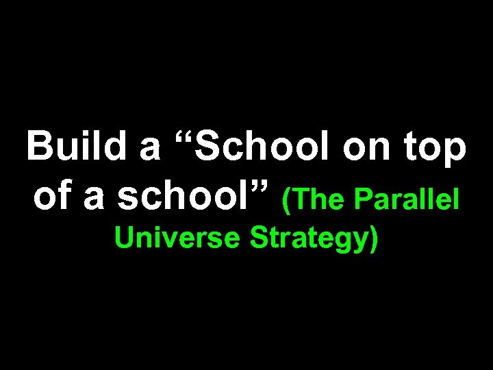 """Build a """"School on top of a school"""" (The Parallel Universe Strategy)"""