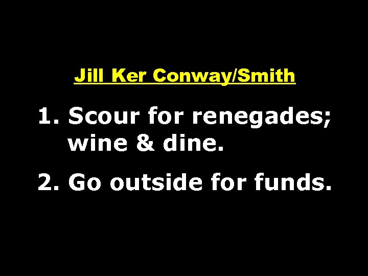 Jill Ker Conway/Smith 1. Scour for renegades; wine & dine. 2. Go outside for